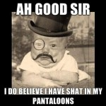 Ah good sir, I do believe I have shat in my pantalons